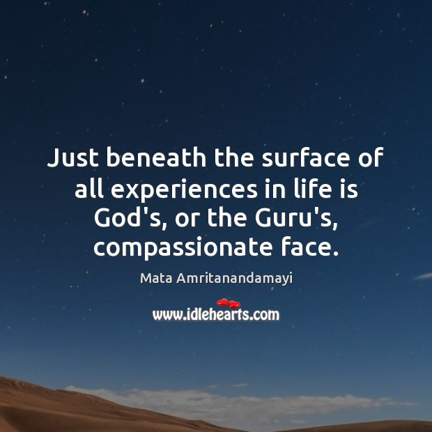 Just beneath the surface of all experiences in life is God's, or Mata Amritanandamayi Picture Quote