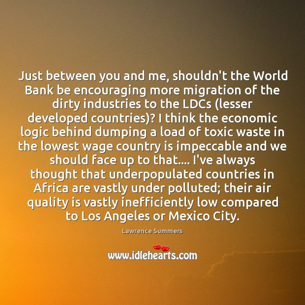 Just between you and me, shouldn't the World Bank be encouraging more Lawrence Summers Picture Quote