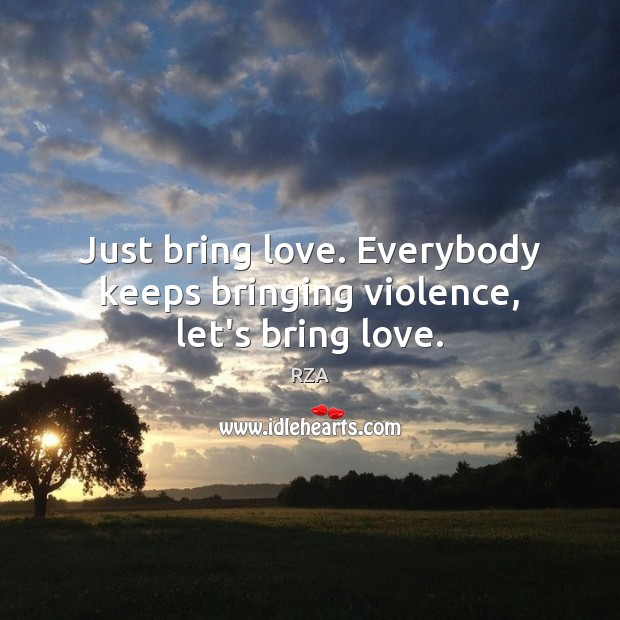 Image, Just bring love. Everybody keeps bringing violence, let's bring love.