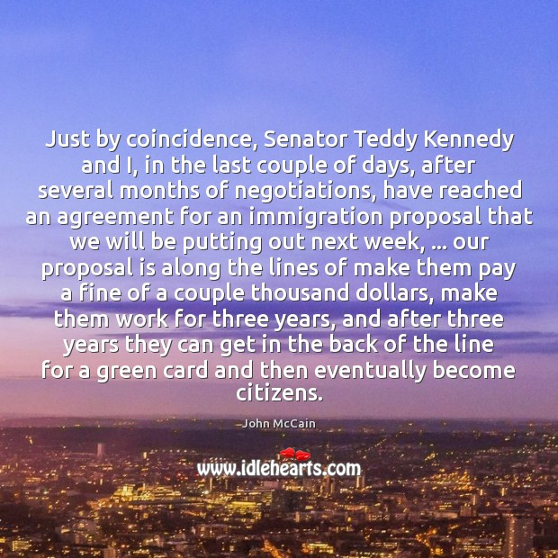 Just by coincidence, Senator Teddy Kennedy and I, in the last couple Image