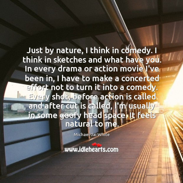 Just by nature, I think in comedy. I think in sketches and Image