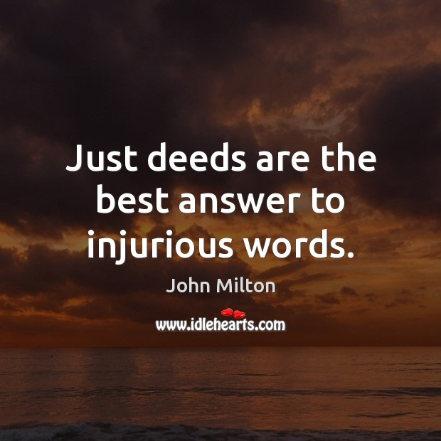 Just deeds are the best answer to injurious words. John Milton Picture Quote