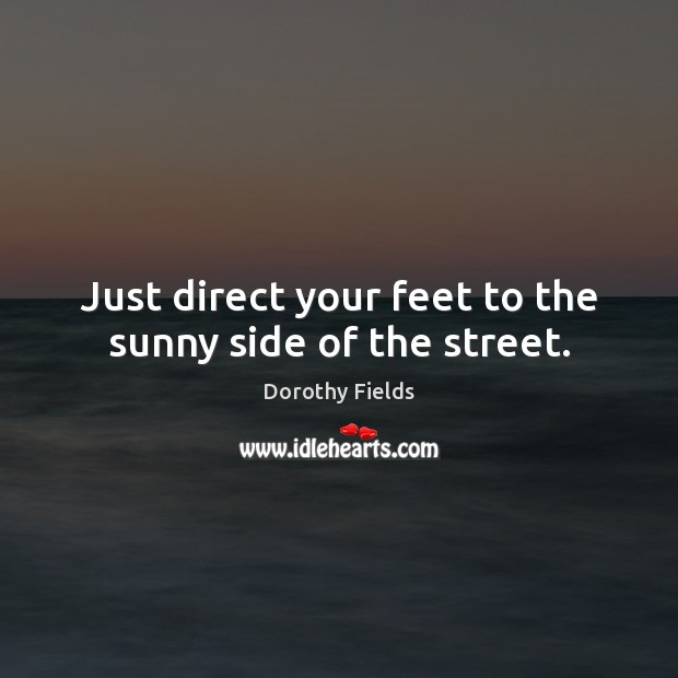 Just direct your feet to the sunny side of the street. Dorothy Fields Picture Quote