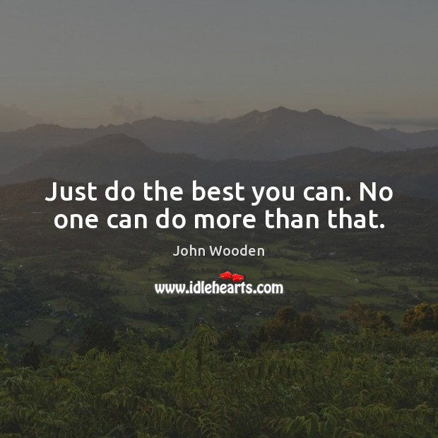 Just do the best you can. No one can do more than that. John Wooden Picture Quote