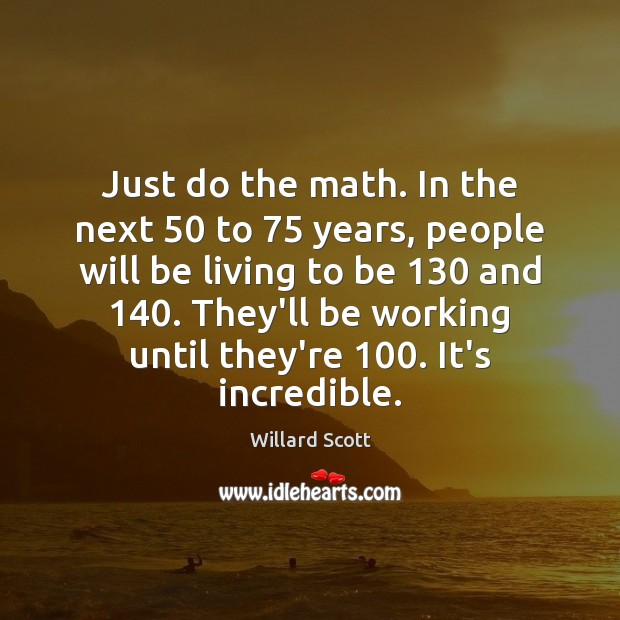Just do the math. In the next 50 to 75 years, people will be Image