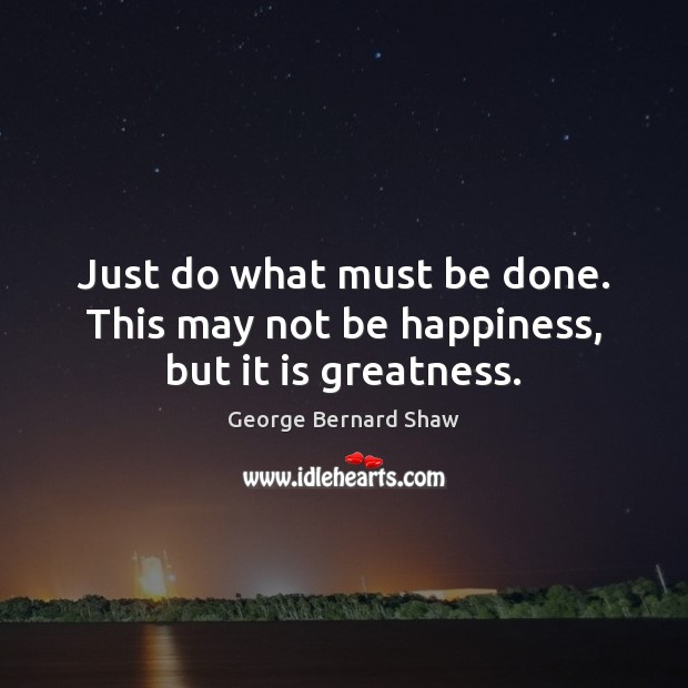 Image, Just do what must be done. This may not be happiness, but it is greatness.