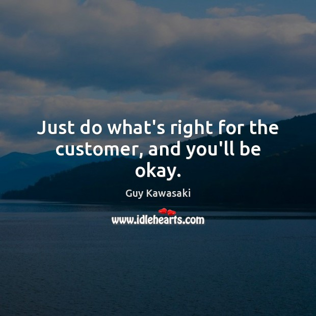 Just do what's right for the customer, and you'll be okay. Guy Kawasaki Picture Quote