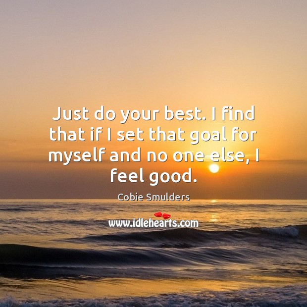 Just do your best. I find that if I set that goal for myself and no one else, I feel good. Image