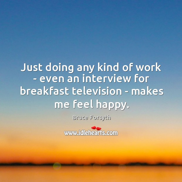 Just doing any kind of work – even an interview for breakfast Bruce Forsyth Picture Quote