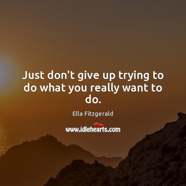 Image, Just don't give up trying to do what you really want to do.