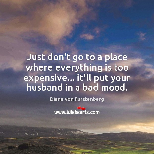 Just don't go to a place where everything is too expensive… it'll Image