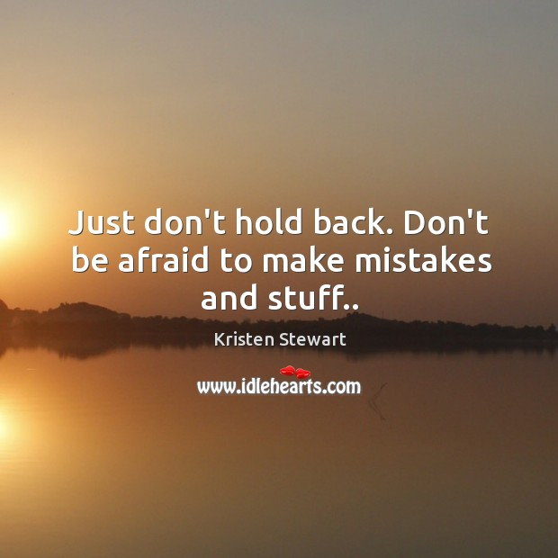 Just don't hold back. Don't be afraid to make mistakes and stuff.. Image