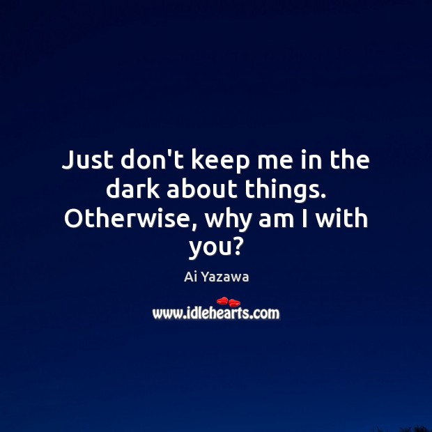 Just don't keep me in the dark about things. Otherwise, why am I with you? Ai Yazawa Picture Quote