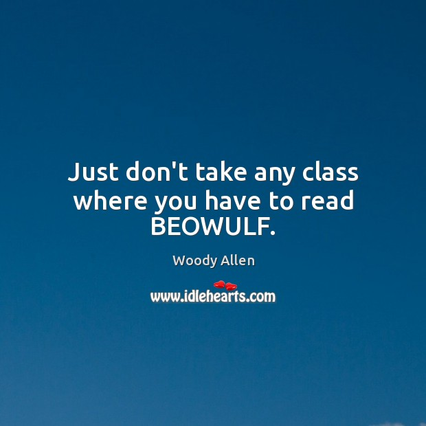 Just don't take any class where you have to read BEOWULF. Woody Allen Picture Quote