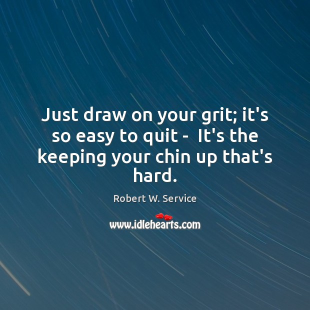 Just draw on your grit; it's so easy to quit –  It's the keeping your chin up that's hard. Robert W. Service Picture Quote