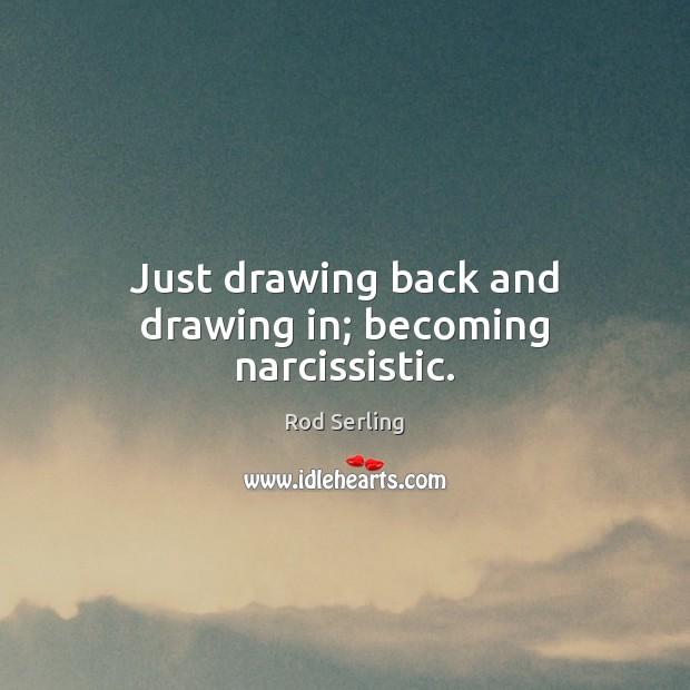 Just drawing back and drawing in; becoming narcissistic. Rod Serling Picture Quote