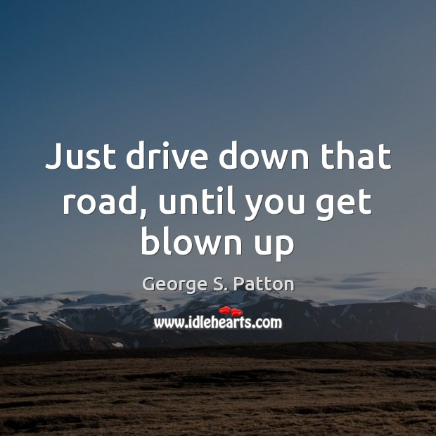 Just drive down that road, until you get blown up Image