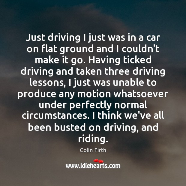 Just driving I just was in a car on flat ground and Colin Firth Picture Quote