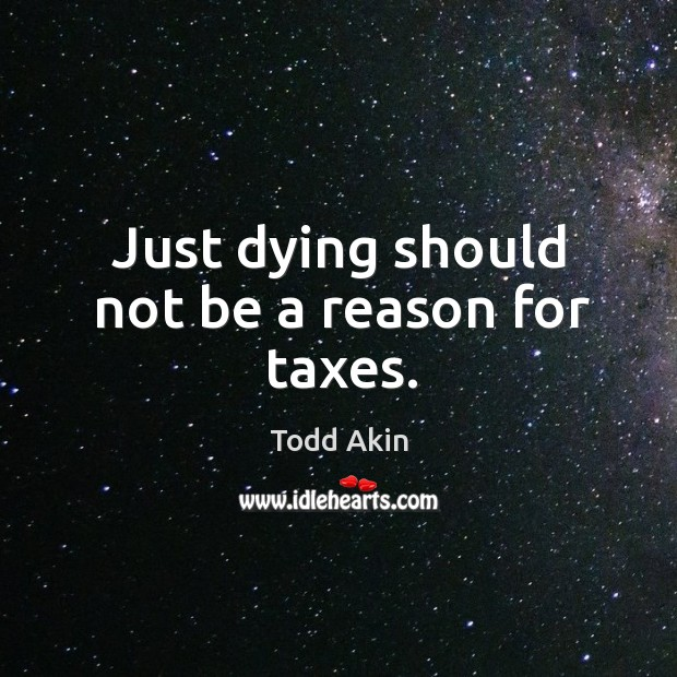 Just dying should not be a reason for taxes. Todd Akin Picture Quote