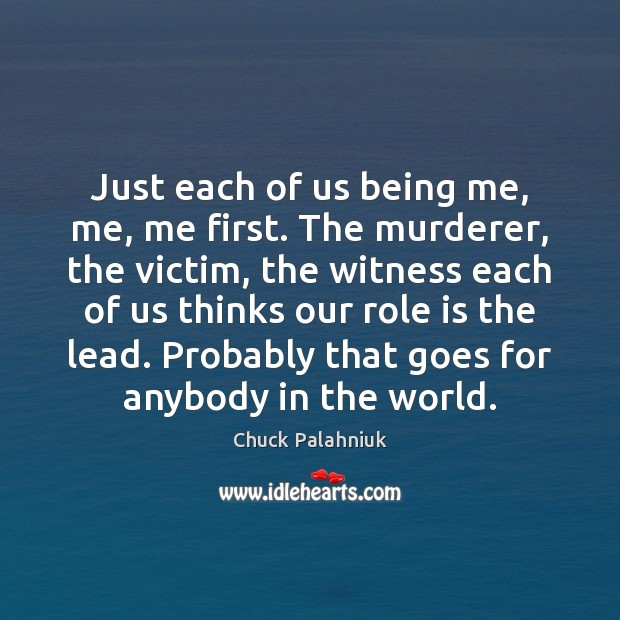 Just each of us being me, me, me first. The murderer, the Image
