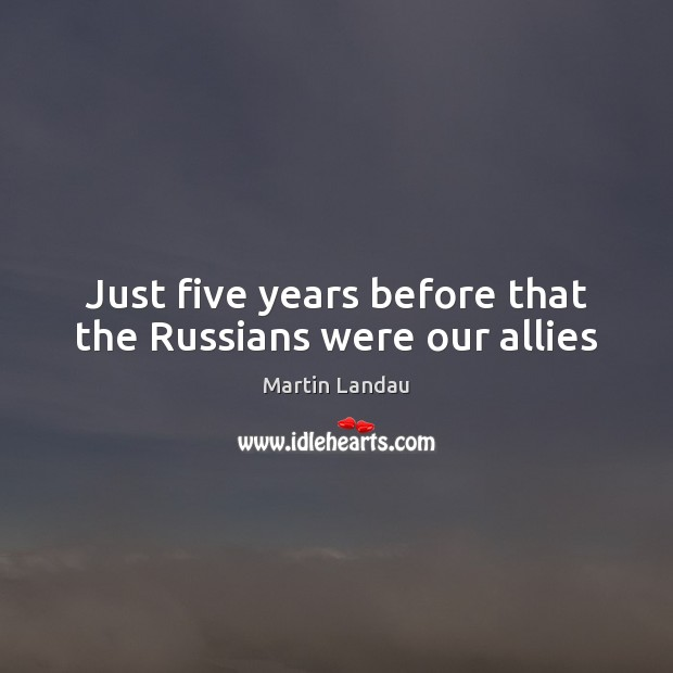 Martin Landau Picture Quote image saying: Just five years before that the Russians were our allies