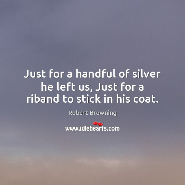 Image, Just for a handful of silver he left us, Just for a riband to stick in his coat.