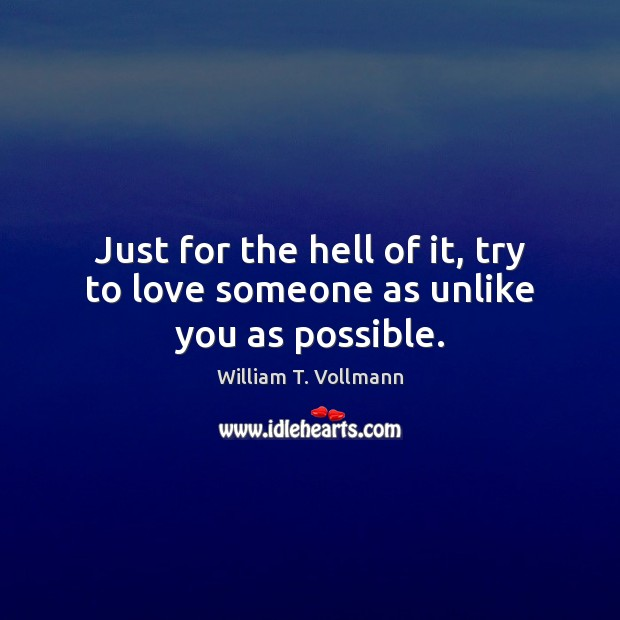 Image, Just for the hell of it, try to love someone as unlike you as possible.