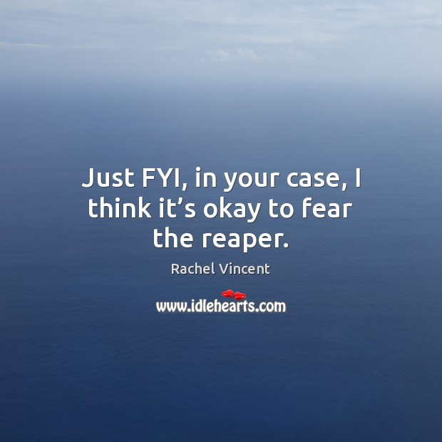 Just FYI, in your case, I think it's okay to fear the reaper. Rachel Vincent Picture Quote