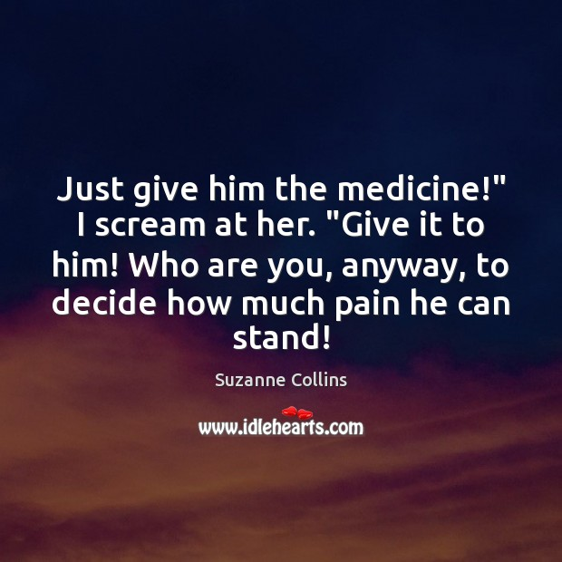 """Just give him the medicine!"""" I scream at her. """"Give it to Image"""