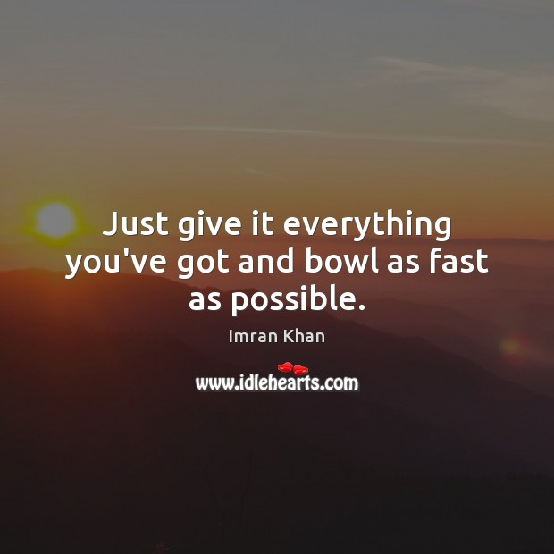 Just give it everything you've got and bowl as fast as possible. Imran Khan Picture Quote