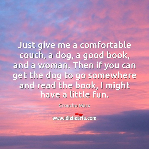 Just give me a comfortable couch, a dog, a good book, and Groucho Marx Picture Quote