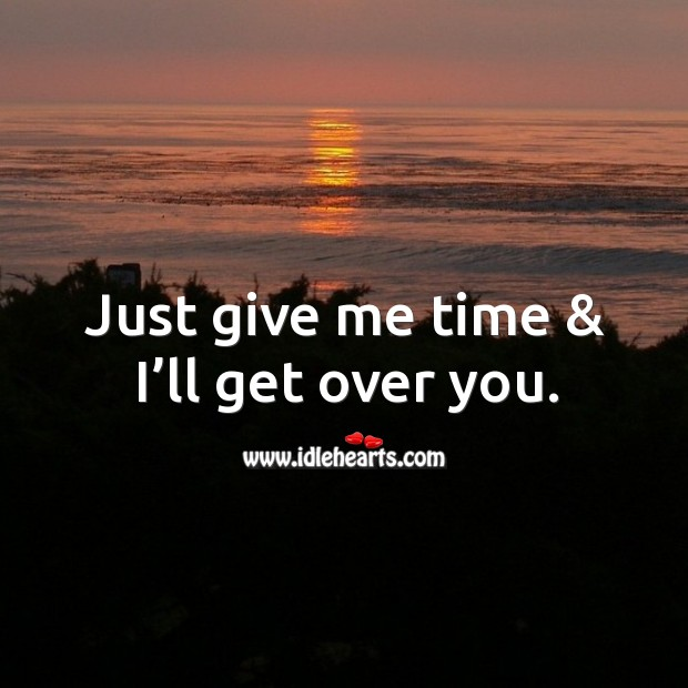 Just Give Me Time Ill Get Over You