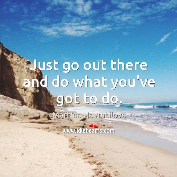 Just go out there and do what you've got to do. Image