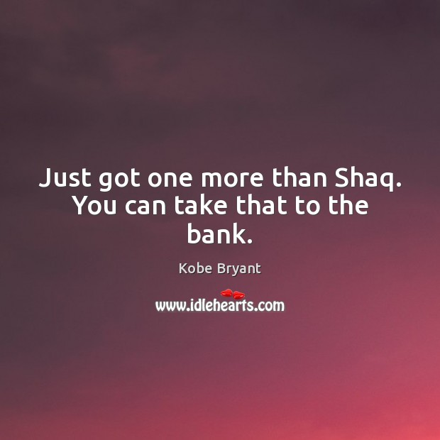 Just got one more than Shaq. You can take that to the bank. Kobe Bryant Picture Quote