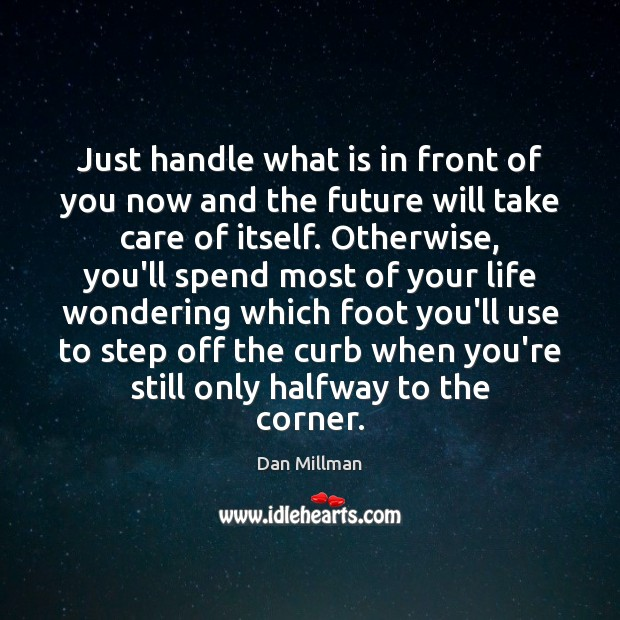 Just handle what is in front of you now and the future Dan Millman Picture Quote