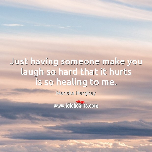 Just having someone make you laugh so hard that it hurts is so healing to me. Mariska Hargitay Picture Quote