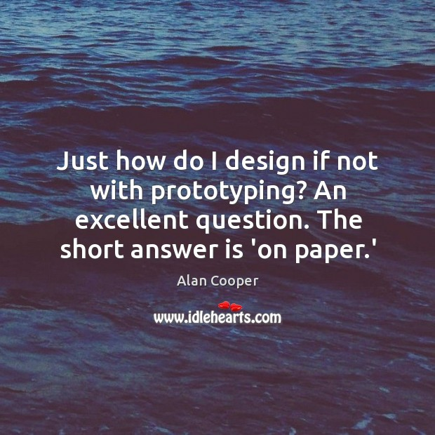Just how do I design if not with prototyping? An excellent question. Alan Cooper Picture Quote