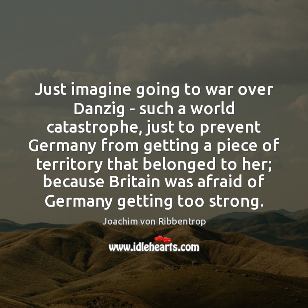 Just imagine going to war over Danzig – such a world catastrophe, War Quotes Image