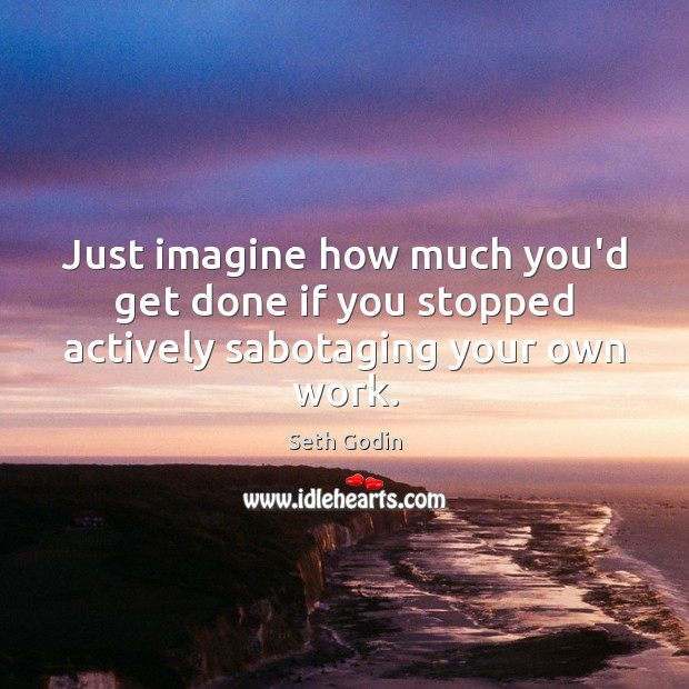 Just imagine how much you'd get done if you stopped actively sabotaging your own work. Seth Godin Picture Quote