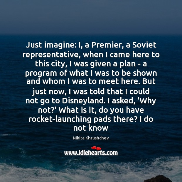Just imagine: I, a Premier, a Soviet representative, when I came here Nikita Khrushchev Picture Quote