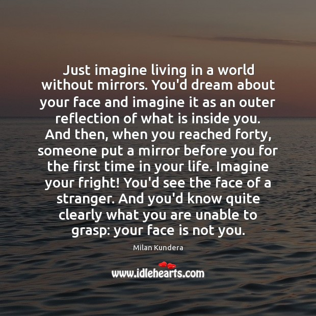 Just imagine living in a world without mirrors. You'd dream about your Milan Kundera Picture Quote