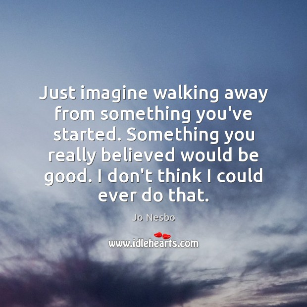 Just imagine walking away from something you've started. Something you really believed Jo Nesbo Picture Quote