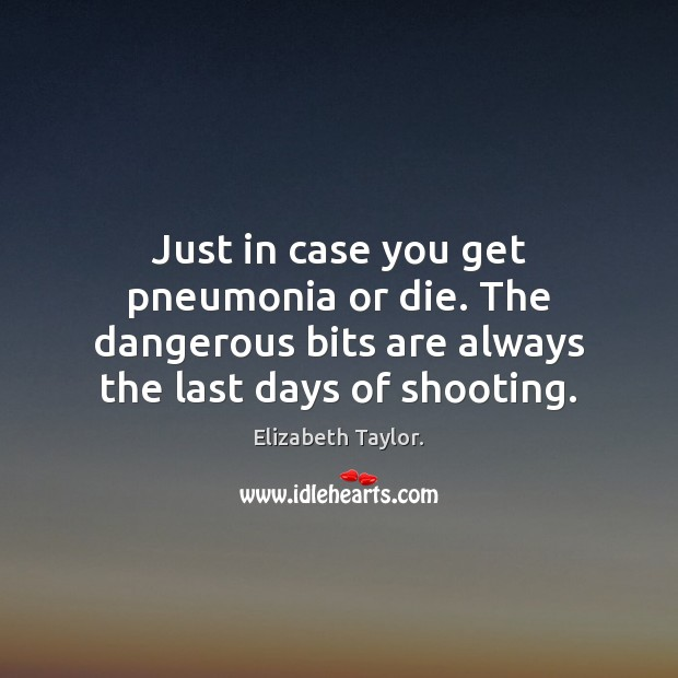 Just in case you get pneumonia or die. The dangerous bits are Elizabeth Taylor. Picture Quote