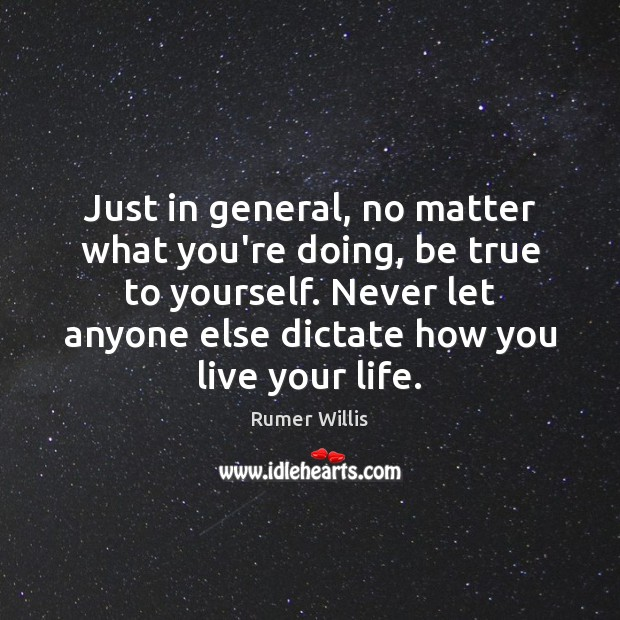 Just in general, no matter what you're doing, be true to yourself. Image