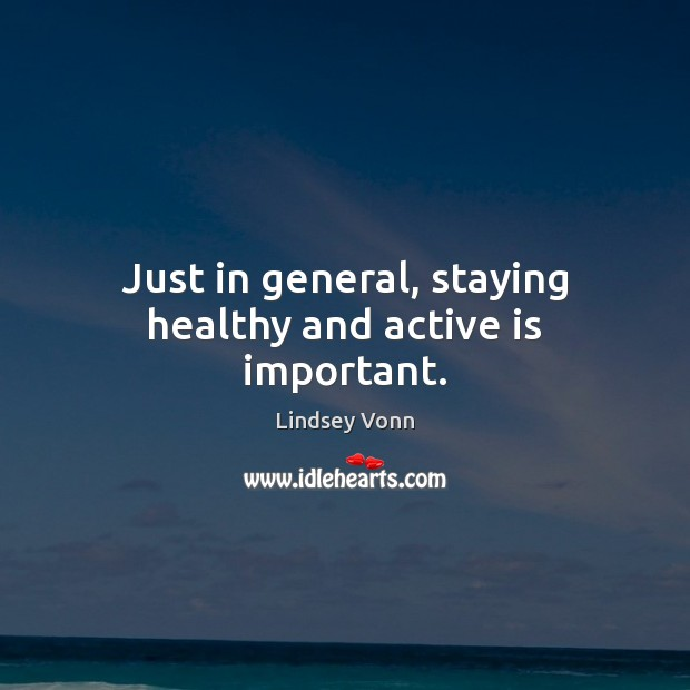 Just in general, staying healthy and active is important. Lindsey Vonn Picture Quote
