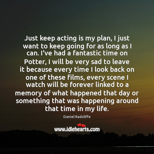 Just keep acting is my plan, I just want to keep going Daniel Radcliffe Picture Quote