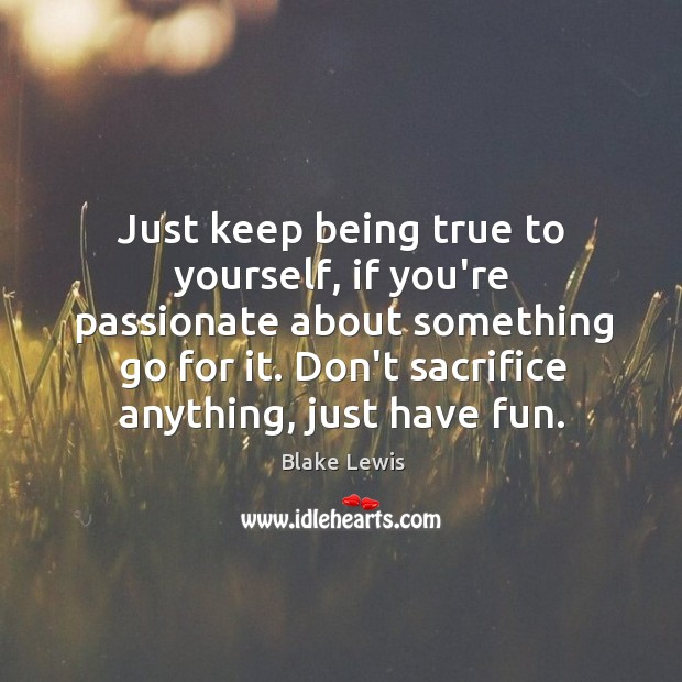 Just keep being true to yourself, if you're passionate about something go Image