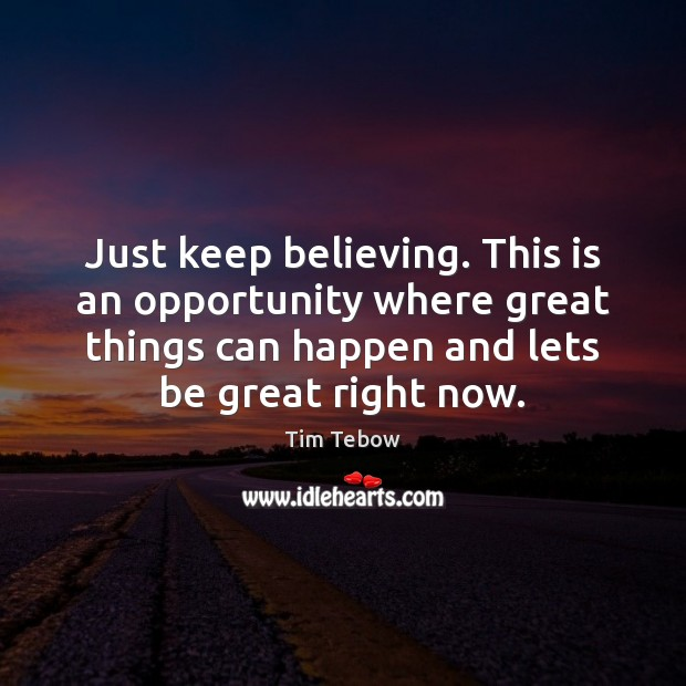 Just keep believing. This is an opportunity where great things can happen Tim Tebow Picture Quote