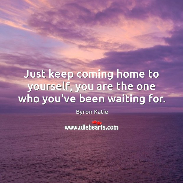 Just keep coming home to yourself, you are the one who you've been waiting for. Image
