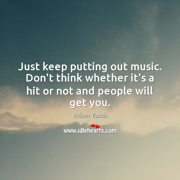 Image, Just keep putting out music. Don't think whether it's a hit or
